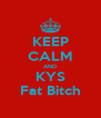 KEEP CALM AND KYS Fat Bitch - Personalised Poster A4 size