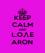 KEEP CALM AND L.O./\.E ARON - Personalised Poster A4 size