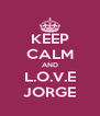 KEEP CALM AND L.O.V.E  JORGE  - Personalised Poster A4 size