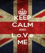 KEEP CALM AND L.o.V.e ME - Personalised Poster A4 size