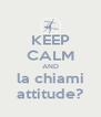 KEEP CALM AND la chiami attitude? - Personalised Poster A4 size