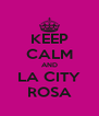 KEEP CALM AND LA CITY ROSA - Personalised Poster A4 size
