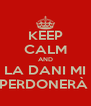 KEEP CALM AND LA DANI MI PERDONERÀ  - Personalised Poster A4 size