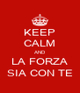 KEEP CALM AND LA FORZA SIA CON TE - Personalised Poster A4 size