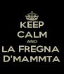 KEEP CALM AND LA FREGNA  D'MAMMTA - Personalised Poster A4 size