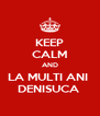 KEEP CALM AND LA MULTI ANI  DENISUCA  - Personalised Poster A4 size