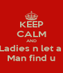 KEEP CALM AND Ladies n let a  Man find u - Personalised Poster A4 size