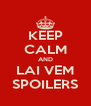 KEEP CALM AND LAI VEM SPOILERS - Personalised Poster A4 size