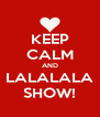 KEEP CALM AND LALALALA SHOW! - Personalised Poster A4 size