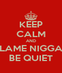 KEEP CALM AND LAME NIGGA BE QUIET - Personalised Poster A4 size