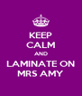 KEEP CALM AND LAMINATE ON MRS AMY - Personalised Poster A4 size