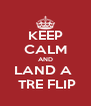 KEEP CALM AND LAND A   TRE FLIP - Personalised Poster A4 size