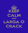 KEEP CALM AND LARGA O CRACK - Personalised Poster A4 size