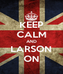 KEEP CALM AND LARSON ON - Personalised Poster A4 size