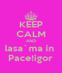 KEEP CALM AND lasa`ma in  Pace!igor - Personalised Poster A4 size