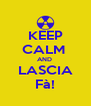 KEEP CALM  AND  LASCIA Fà! - Personalised Poster A4 size