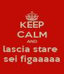 KEEP CALM AND lascia stare  sei figaaaaa - Personalised Poster A4 size