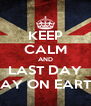 KEEP CALM AND LAST DAY DAY ON EARTH - Personalised Poster A4 size