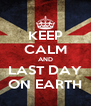 KEEP CALM AND LAST DAY ON EARTH - Personalised Poster A4 size