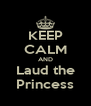 KEEP CALM AND Laud the Princess - Personalised Poster A4 size