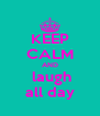 KEEP CALM AND  laugh all day - Personalised Poster A4 size