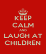 KEEP CALM AND LAUGH AT CHILDREN - Personalised Poster A4 size