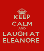 KEEP CALM AND LAUGH AT  ELEANORE  - Personalised Poster A4 size