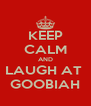 KEEP CALM AND LAUGH AT  GOOBIAH - Personalised Poster A4 size