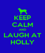 KEEP CALM AND LAUGH AT HOLLY - Personalised Poster A4 size