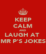 KEEP CALM AND LAUGH AT  MR P'S JOKES - Personalised Poster A4 size