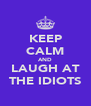 KEEP CALM AND LAUGH AT THE IDIOTS - Personalised Poster A4 size