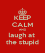 KEEP CALM AND laugh at  the stupid - Personalised Poster A4 size