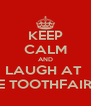 KEEP CALM AND LAUGH AT  THE TOOTHFAIRIES - Personalised Poster A4 size