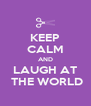 KEEP CALM AND LAUGH AT  THE WORLD - Personalised Poster A4 size