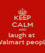 KEEP CALM AND laugh at  Walmart people - Personalised Poster A4 size