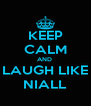 KEEP CALM AND  LAUGH LIKE NIALL - Personalised Poster A4 size