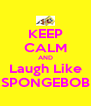 KEEP CALM AND Laugh Like SPONGEBOB - Personalised Poster A4 size