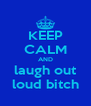 KEEP CALM AND laugh out loud bitch - Personalised Poster A4 size