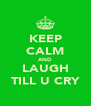 KEEP CALM AND LAUGH TILL U CRY - Personalised Poster A4 size