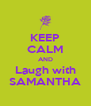 KEEP CALM AND Laugh with SAMANTHA - Personalised Poster A4 size