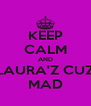 KEEP CALM AND LAURA'Z CUZ MAD - Personalised Poster A4 size