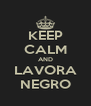 KEEP CALM AND LAVORA NEGRO - Personalised Poster A4 size