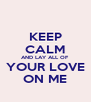 KEEP CALM AND LAY ALL OF YOUR LOVE ON ME - Personalised Poster A4 size