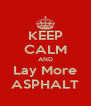 KEEP CALM AND Lay More ASPHALT - Personalised Poster A4 size