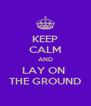 KEEP CALM AND LAY ON  THE GROUND - Personalised Poster A4 size