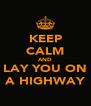 KEEP CALM AND LAY YOU ON A HIGHWAY - Personalised Poster A4 size
