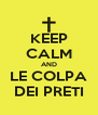 KEEP CALM AND LE COLPA DEI PRETI - Personalised Poster A4 size