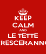 KEEP CALM AND LE TETTE CRESCERANNO - Personalised Poster A4 size