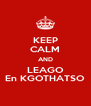 KEEP CALM AND LEAGO En KGOTHATSO - Personalised Poster A4 size