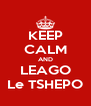 KEEP CALM AND LEAGO Le TSHEPO - Personalised Poster A4 size